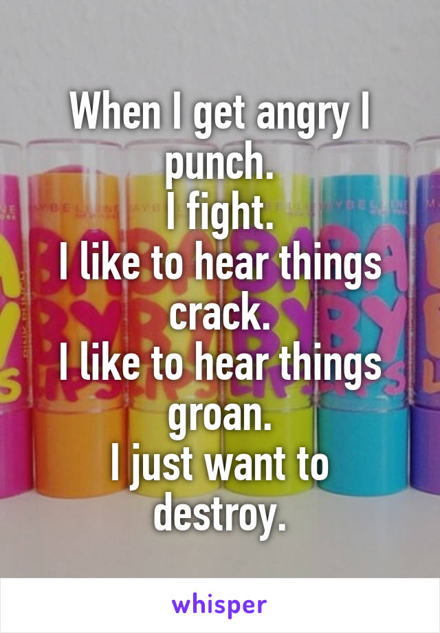 When I get angry I punch. I fight. I like to hear things crack. I like to hear things groan. I just want to destroy.