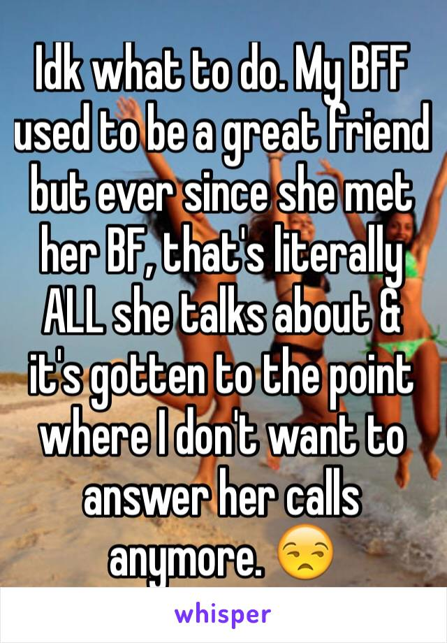 Idk what to do. My BFF used to be a great friend but ever since she met her BF, that's literally ALL she talks about & it's gotten to the point where I don't want to answer her calls anymore. 😒
