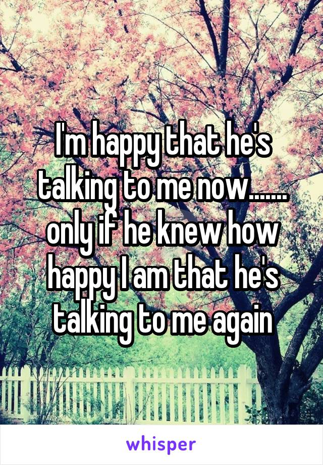I'm happy that he's talking to me now....... only if he knew how happy I am that he's talking to me again