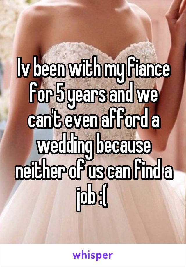 Iv been with my fiance for 5 years and we can't even afford a wedding because neither of us can find a job :(