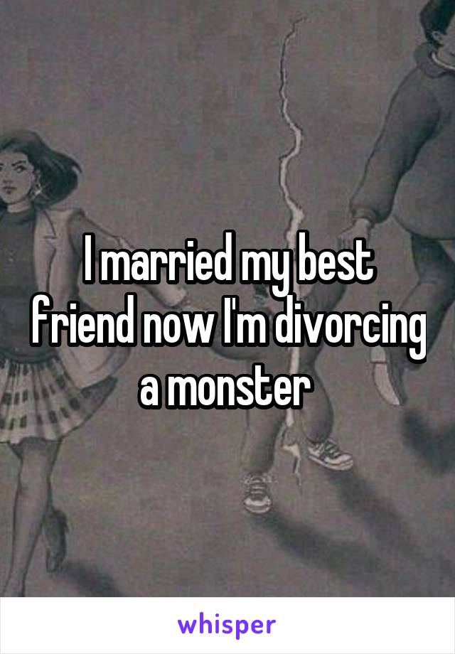 I married my best friend now I'm divorcing a monster