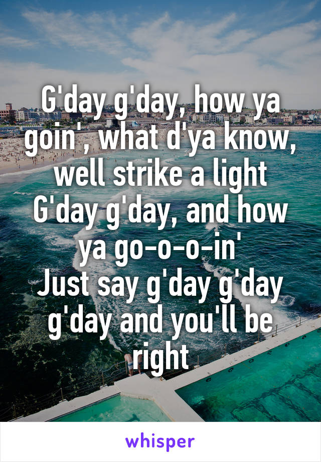 G'day g'day, how ya goin', what d'ya know, well strike a light G'day g'day, and how ya go-o-o-in' Just say g'day g'day g'day and you'll be right