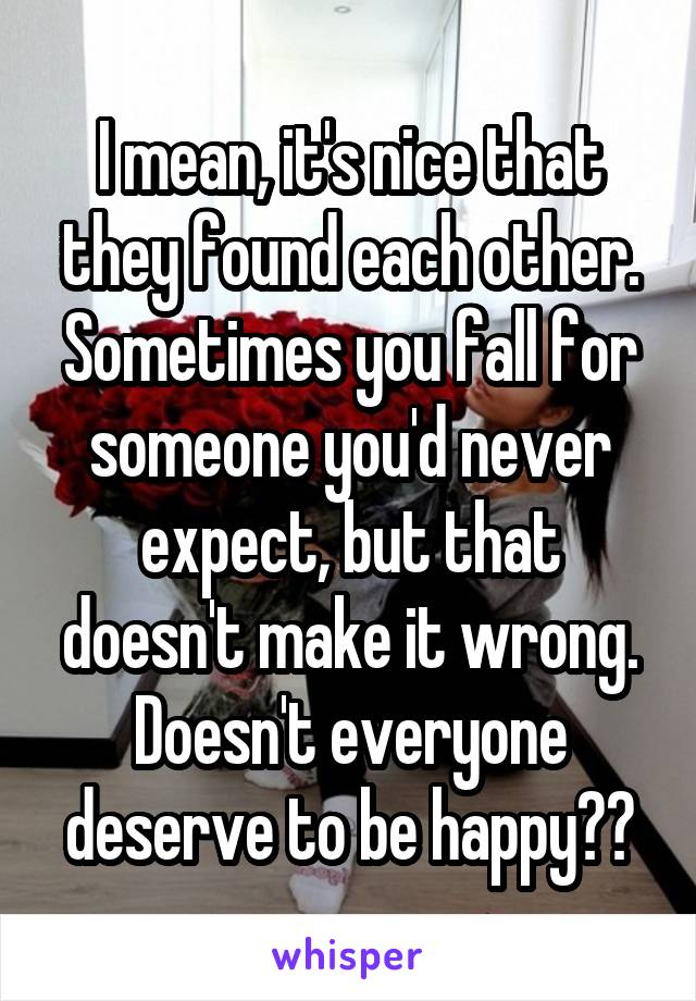 I mean, it's nice that they found each other. Sometimes you fall for someone you'd never expect, but that doesn't make it wrong. Doesn't everyone deserve to be happy??