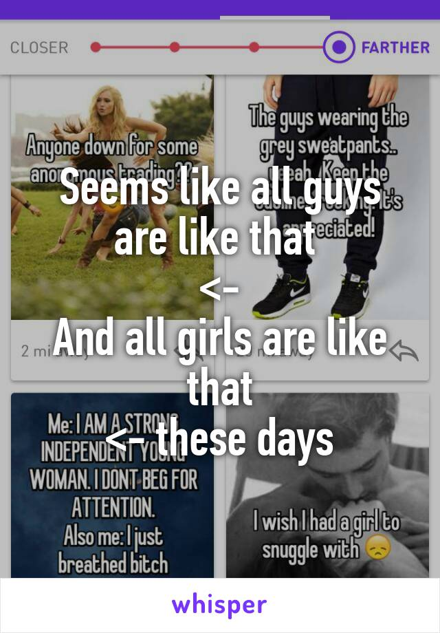 Seems like all guys are like that  <- And all girls are like that <- these days