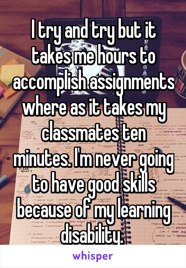 I try and try but it takes me hours to accomplish assignments where as it takes my classmates ten minutes. I'm never going to have good skills because of my learning disability.