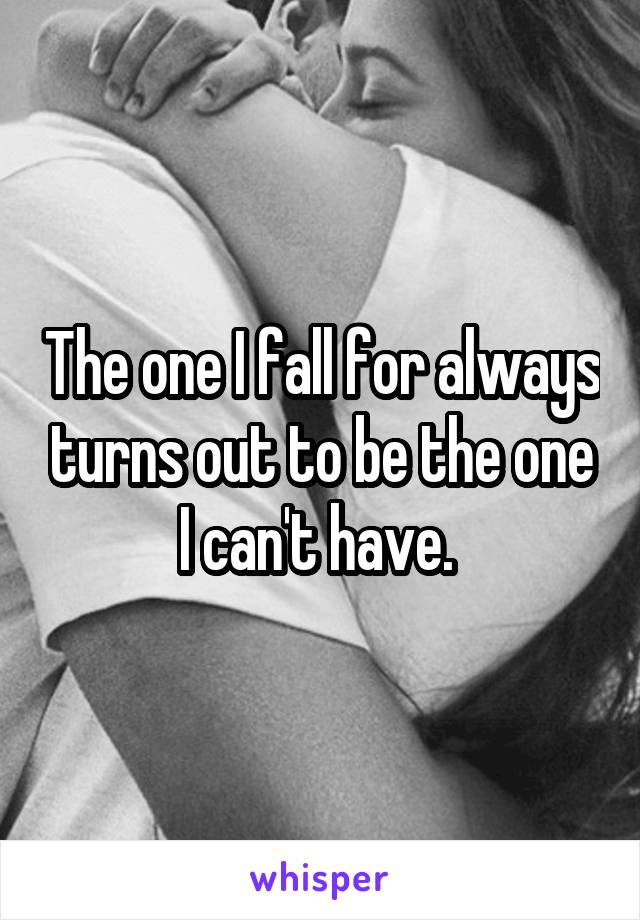 The one I fall for always turns out to be the one I can't have.