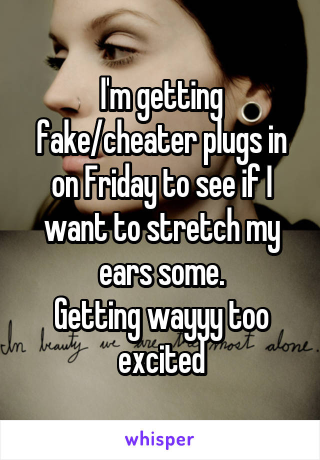 I'm getting fake/cheater plugs in on Friday to see if I want to stretch my ears some. Getting wayyy too excited