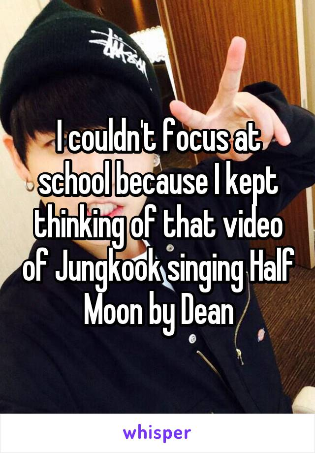 I couldn't focus at school because I kept thinking of that video of Jungkook singing Half Moon by Dean