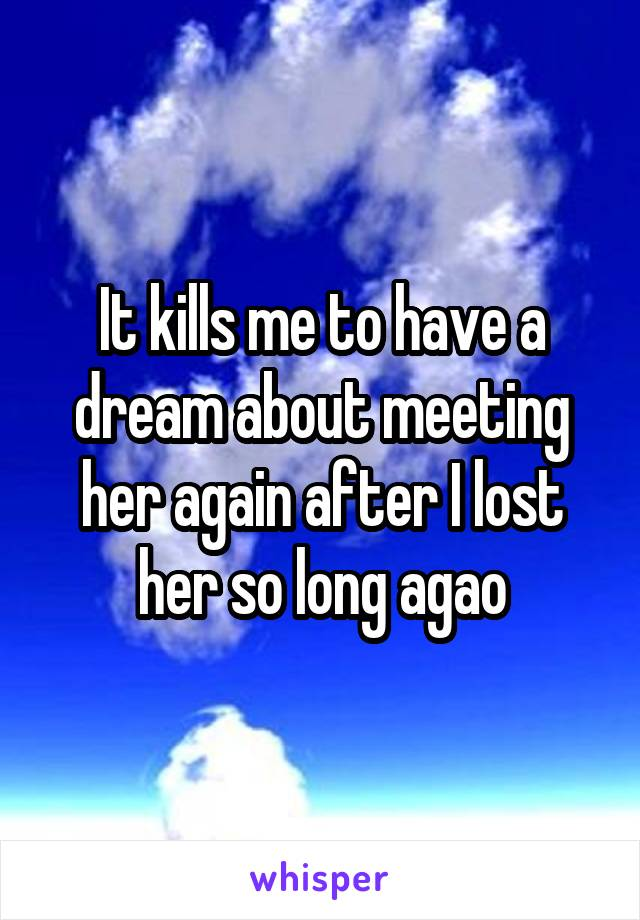 It kills me to have a dream about meeting her again after I lost her so long agao