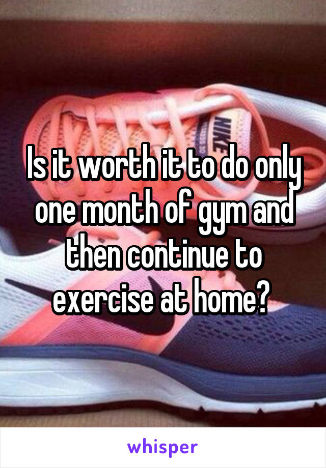 Is it worth it to do only one month of gym and then continue to exercise at home?
