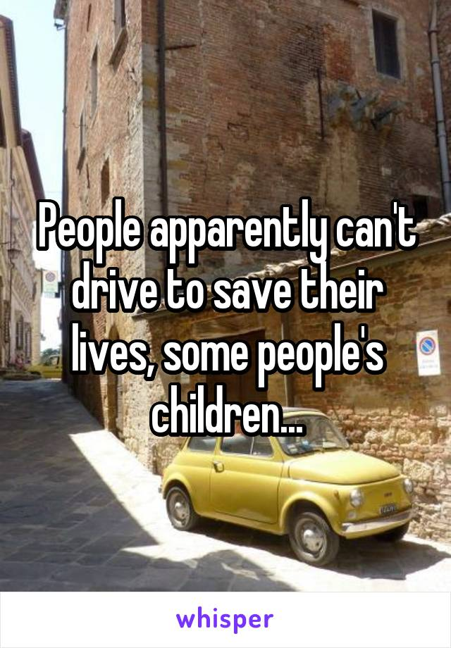 People apparently can't drive to save their lives, some people's children...
