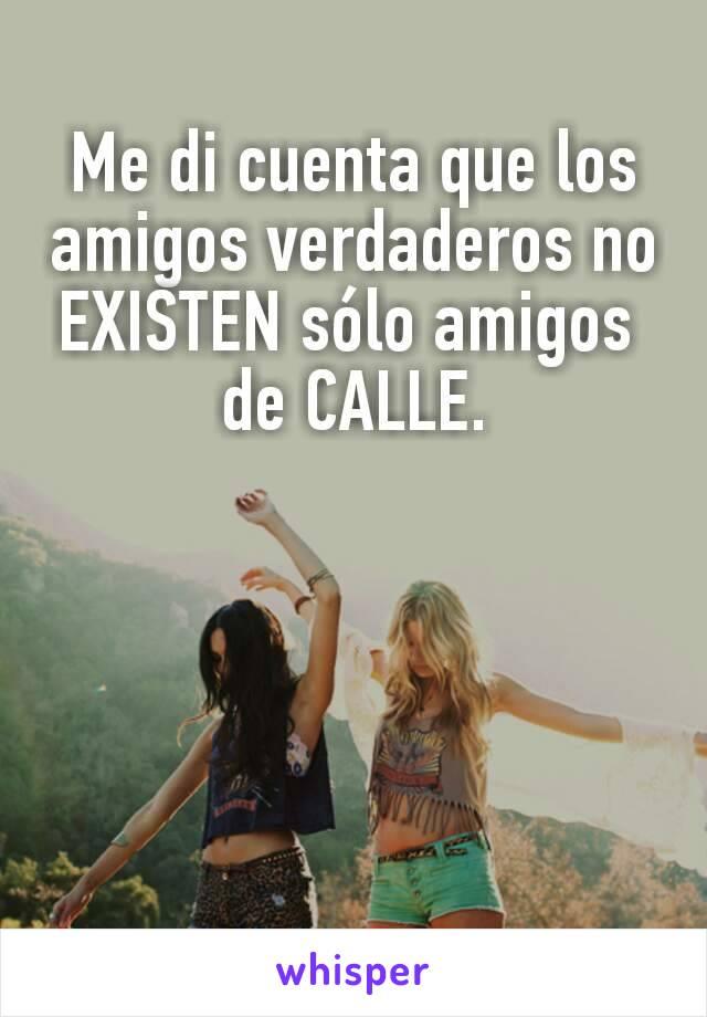 Me di cuenta que los amigos verdaderos no EXISTEN sólo amigos  de CALLE.