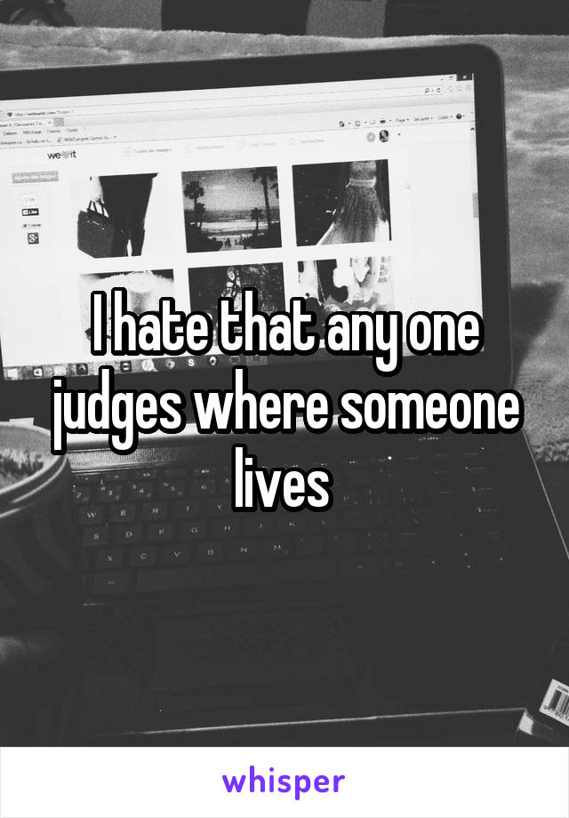 I hate that any one judges where someone lives