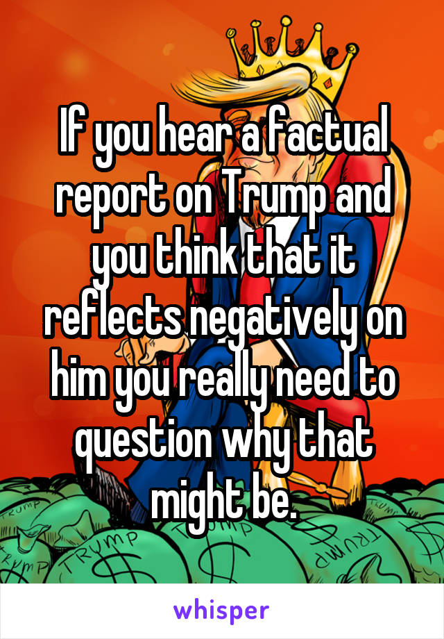 If you hear a factual report on Trump and you think that it reflects negatively on him you really need to question why that might be.