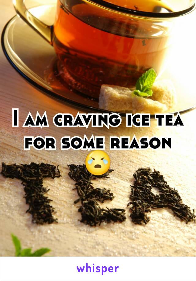 I am craving ice tea for some reason😭