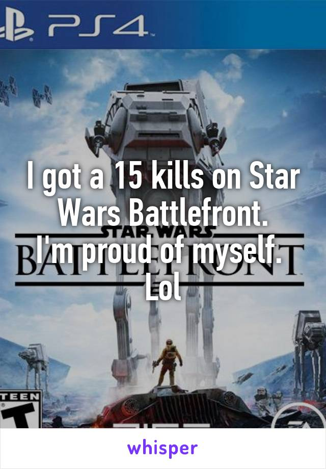 I got a 15 kills on Star Wars Battlefront. I'm proud of myself.  Lol