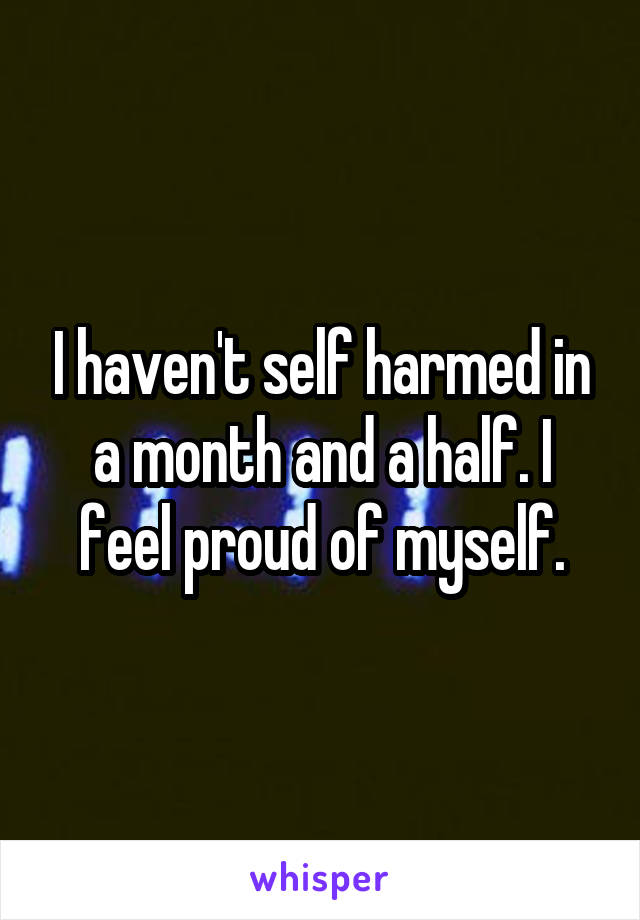 I haven't self harmed in a month and a half. I feel proud of myself.