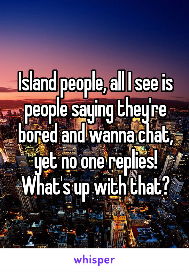 Island people, all I see is people saying they're bored and wanna chat, yet no one replies! What's up with that?