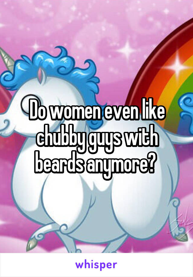 Do women even like chubby guys with beards anymore?