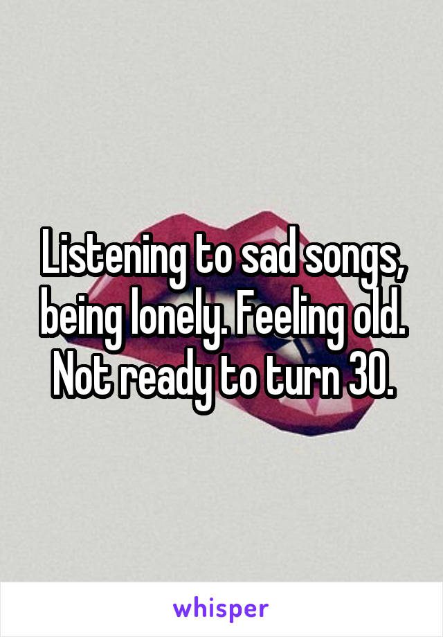 Listening to sad songs, being lonely. Feeling old. Not ready to turn 30.
