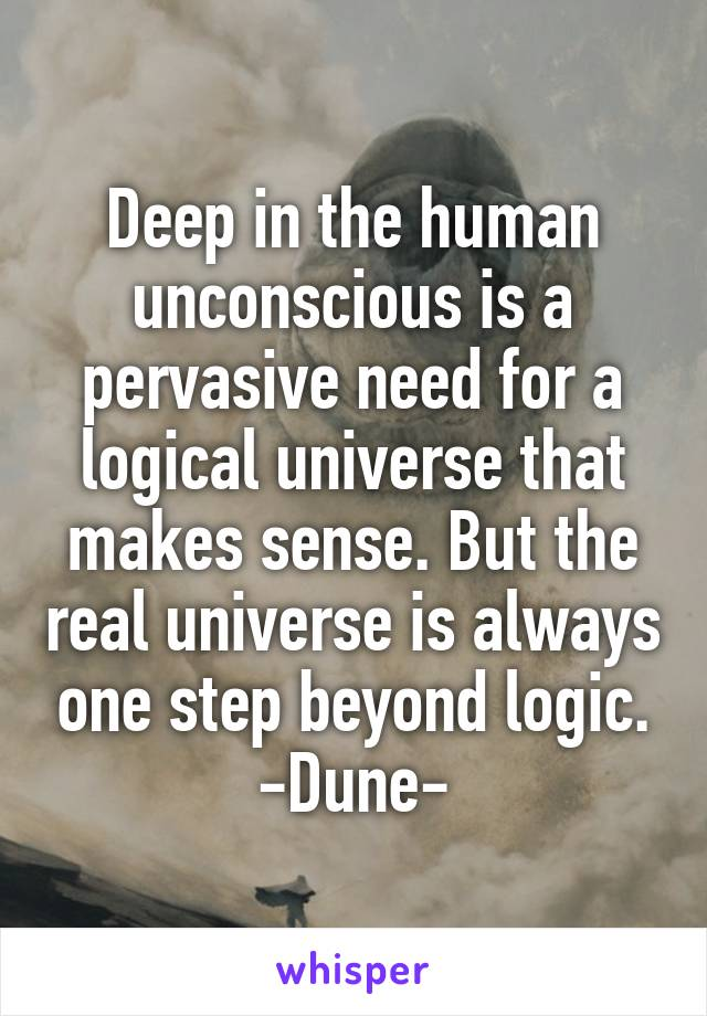 Deep in the human unconscious is a pervasive need for a logical universe that makes sense. But the real universe is always one step beyond logic. -Dune-