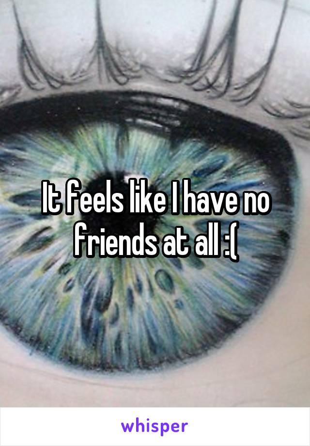 It feels like I have no friends at all :(