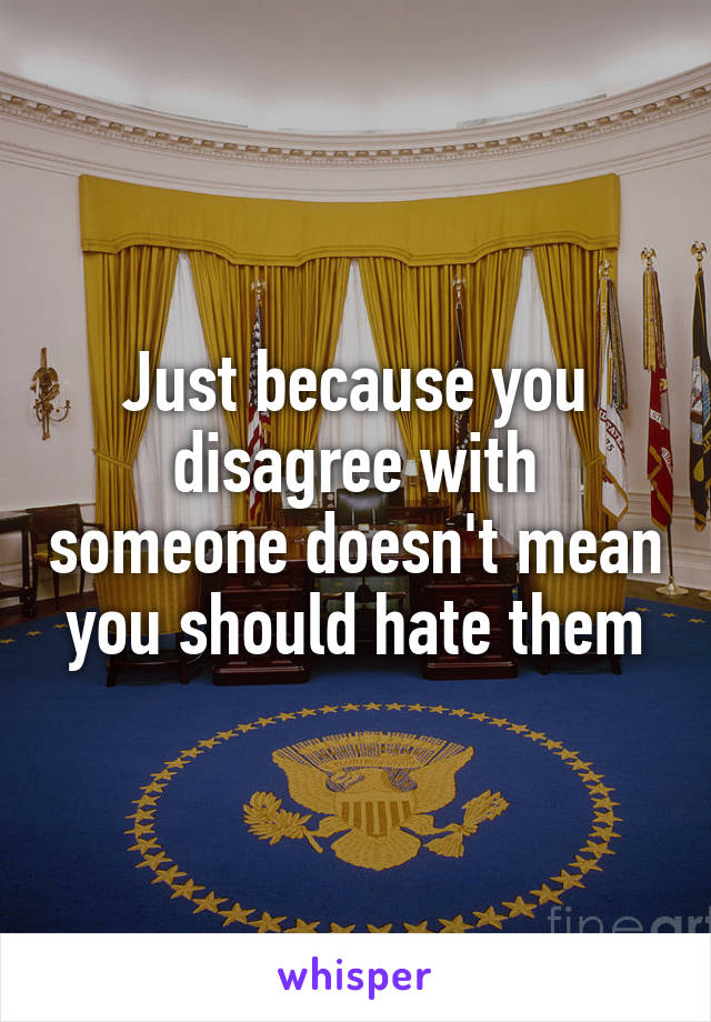 Just because you disagree with someone doesn't mean you should hate them