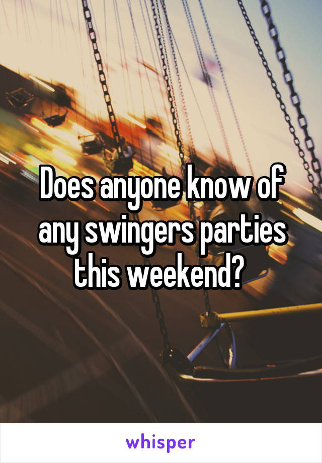 Does anyone know of any swingers parties this weekend?