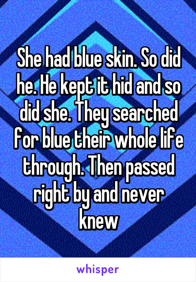 She had blue skin. So did he. He kept it hid and so did she. They searched for blue their whole life through. Then passed right by and never knew