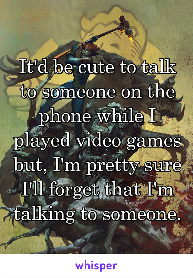 It'd be cute to talk to someone on the phone while I played video games but, I'm pretty sure I'll forget that I'm talking to someone.