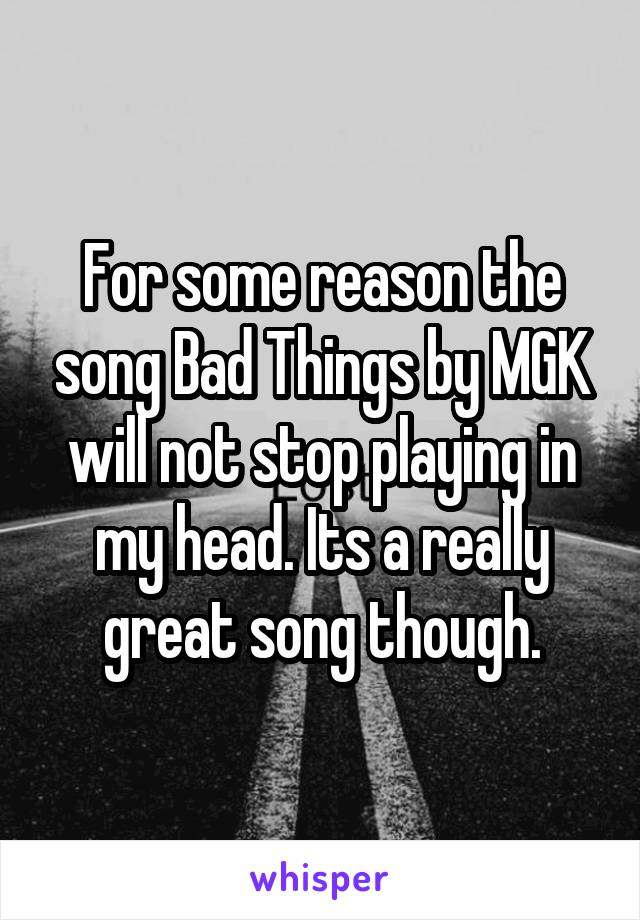 For some reason the song Bad Things by MGK will not stop playing in my head. Its a really great song though.