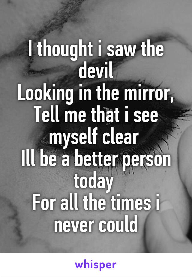 I thought i saw the devil Looking in the mirror, Tell me that i see myself clear  Ill be a better person today  For all the times i never could