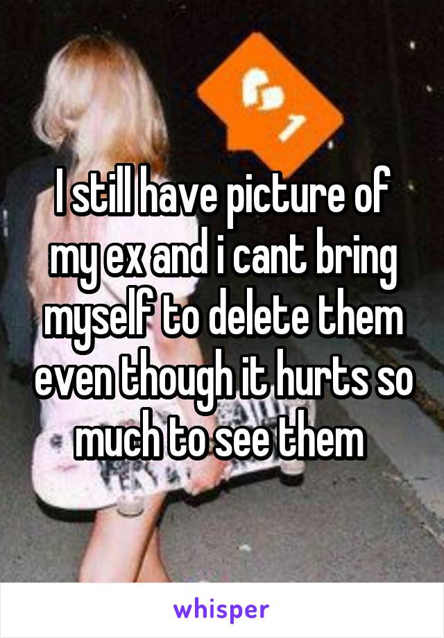 I still have picture of my ex and i cant bring myself to delete them even though it hurts so much to see them