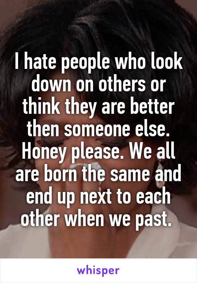 I hate people who look down on others or think they are better then someone else. Honey please. We all are born the same and end up next to each other when we past.