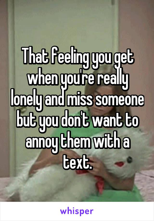 That feeling you get when you're really lonely and miss someone but you don't want to annoy them with a text.