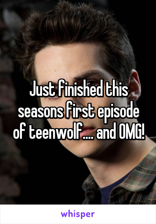 Just finished this seasons first episode of teenwolf.... and OMG!