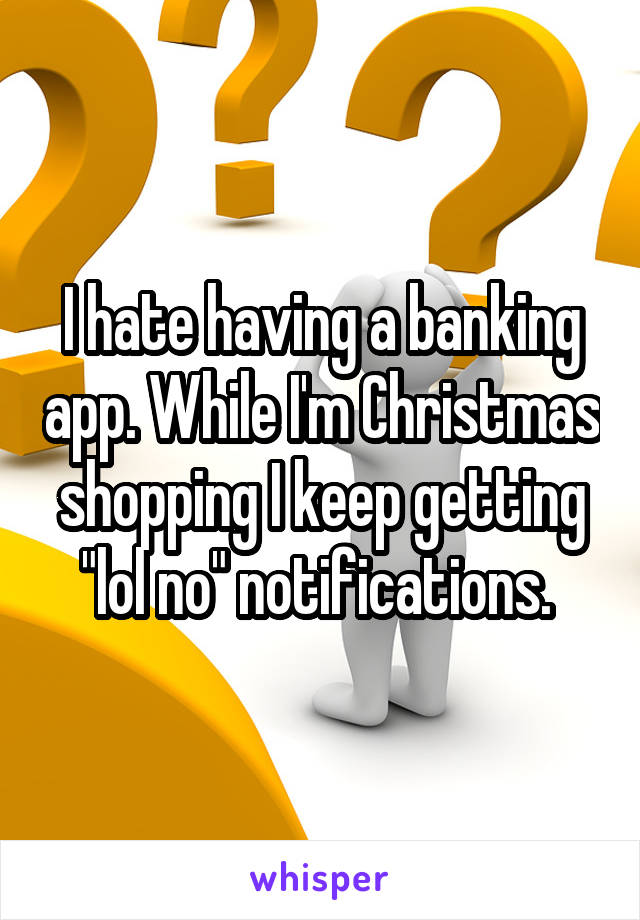 "I hate having a banking app. While I'm Christmas shopping I keep getting ""lol no"" notifications."