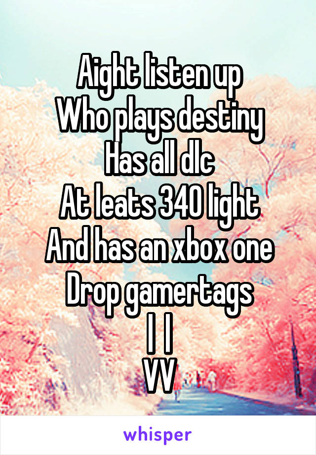 Aight listen up Who plays destiny Has all dlc At leats 340 light And has an xbox one Drop gamertags      VV