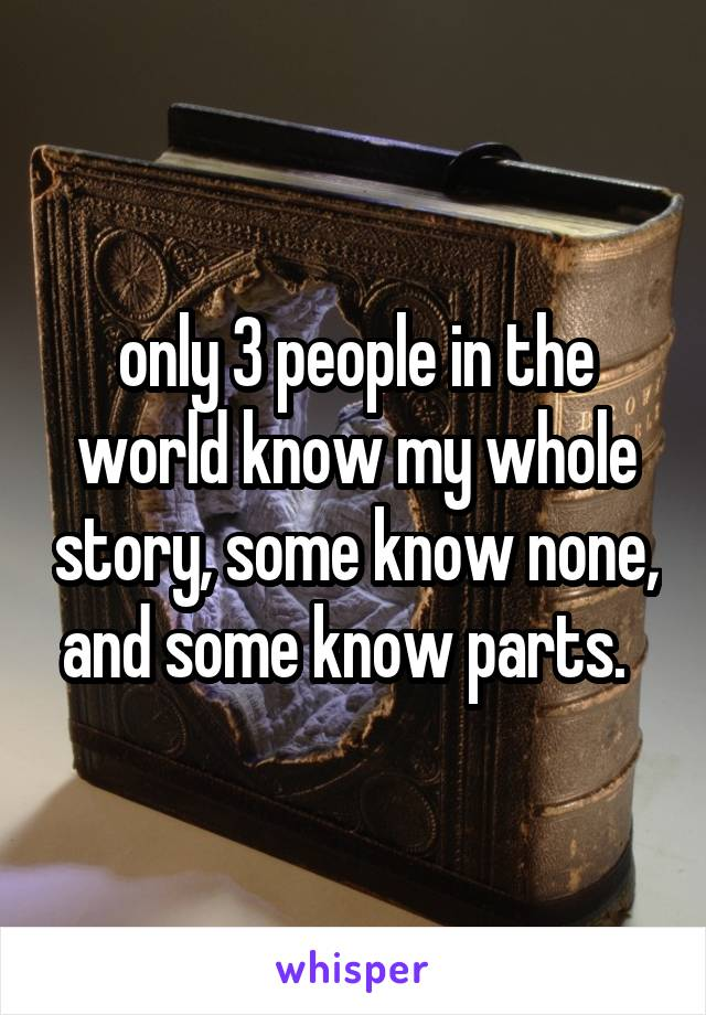 only 3 people in the world know my whole story, some know none, and some know parts.