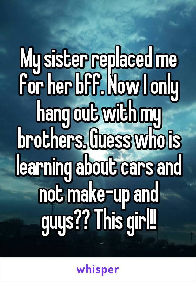 My sister replaced me for her bff. Now I only hang out with my brothers. Guess who is learning about cars and not make-up and guys?? This girl!!