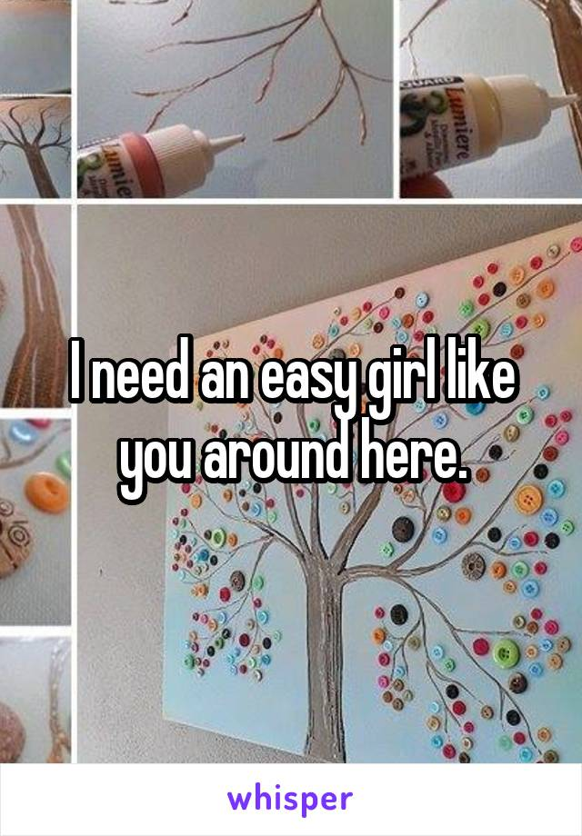 I need an easy girl like you around here.