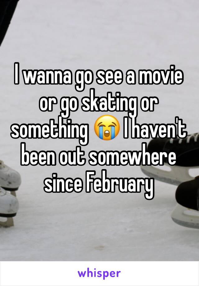 I wanna go see a movie or go skating or something 😭 I haven't been out somewhere since February