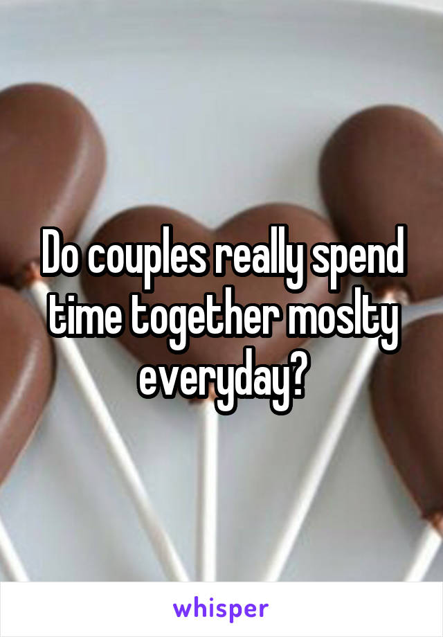 Do couples really spend time together moslty everyday?