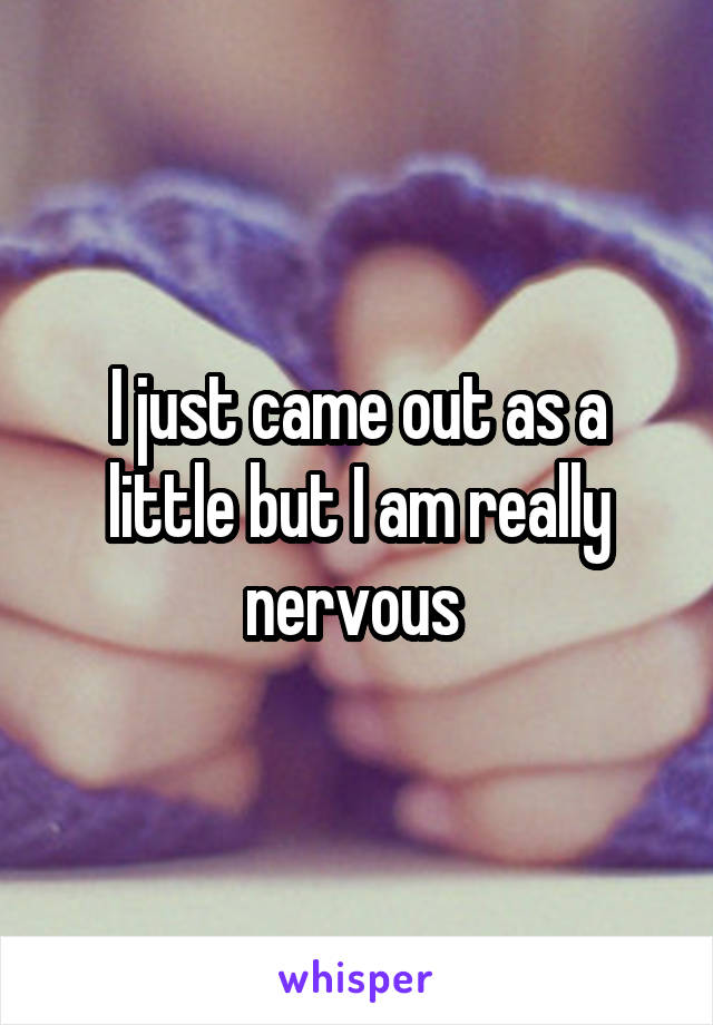 I just came out as a little but I am really nervous
