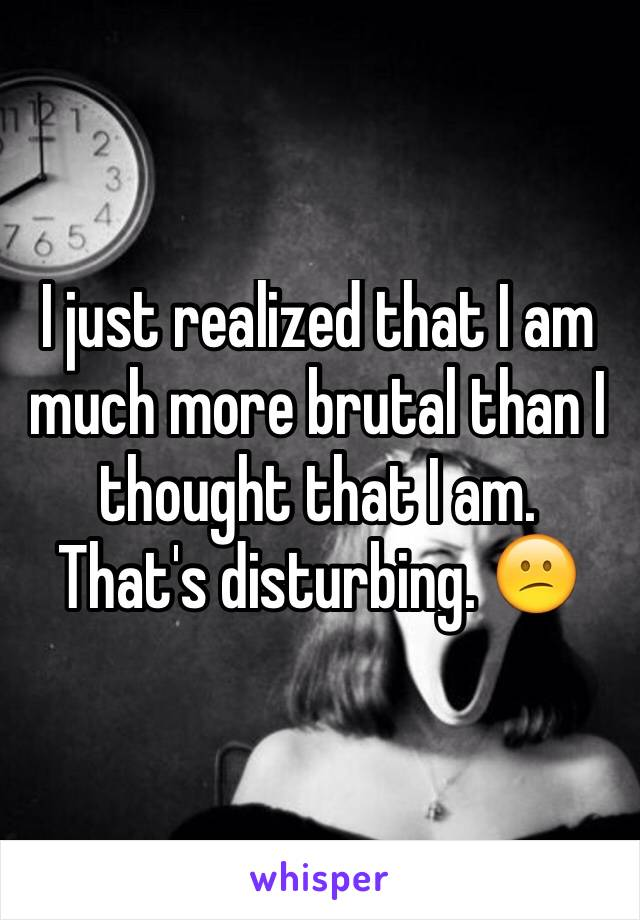 I just realized that I am much more brutal than I thought that I am. That's disturbing. 😕