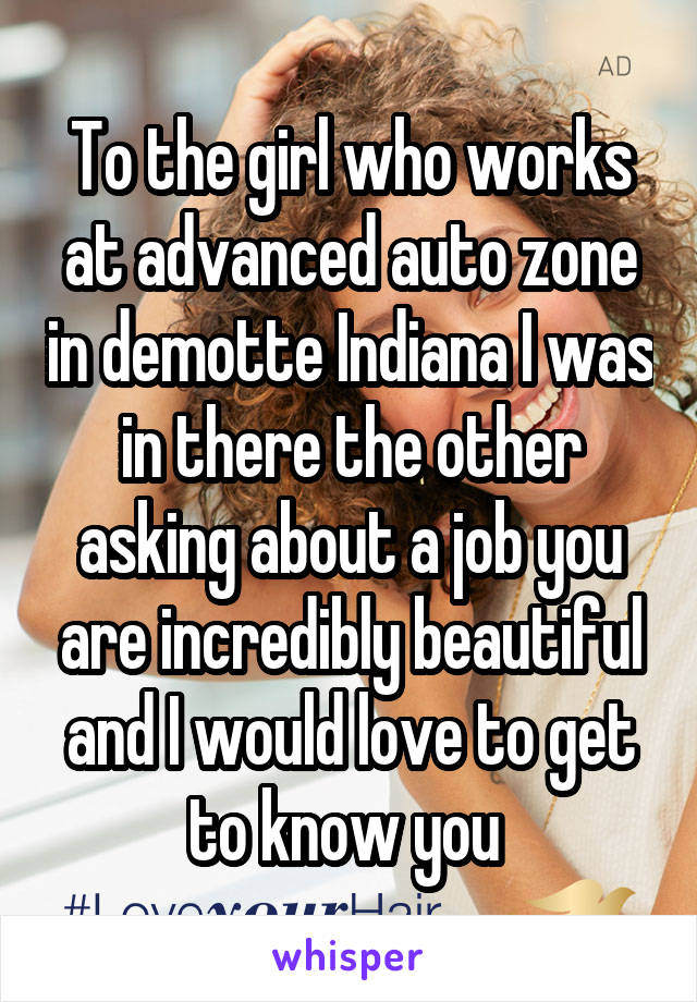 To the girl who works at advanced auto zone in demotte Indiana I was in there the other asking about a job you are incredibly beautiful and I would love to get to know you
