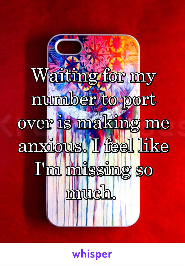 Waiting for my number to port over is making me anxious. I feel like I'm missing so much.