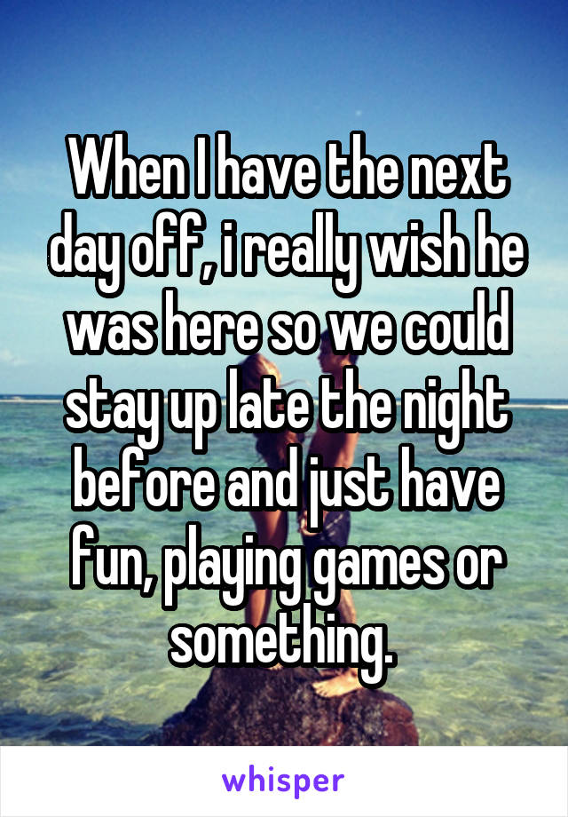 When I have the next day off, i really wish he was here so we could stay up late the night before and just have fun, playing games or something.
