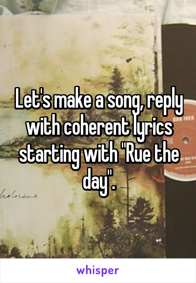 "Let's make a song, reply with coherent lyrics starting with ""Rue the day""."