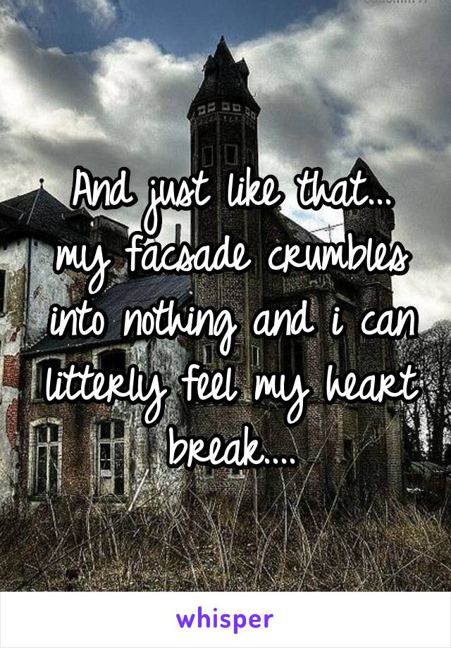 And just like that... my facsade crumbles into nothing and i can litterly feel my heart break....